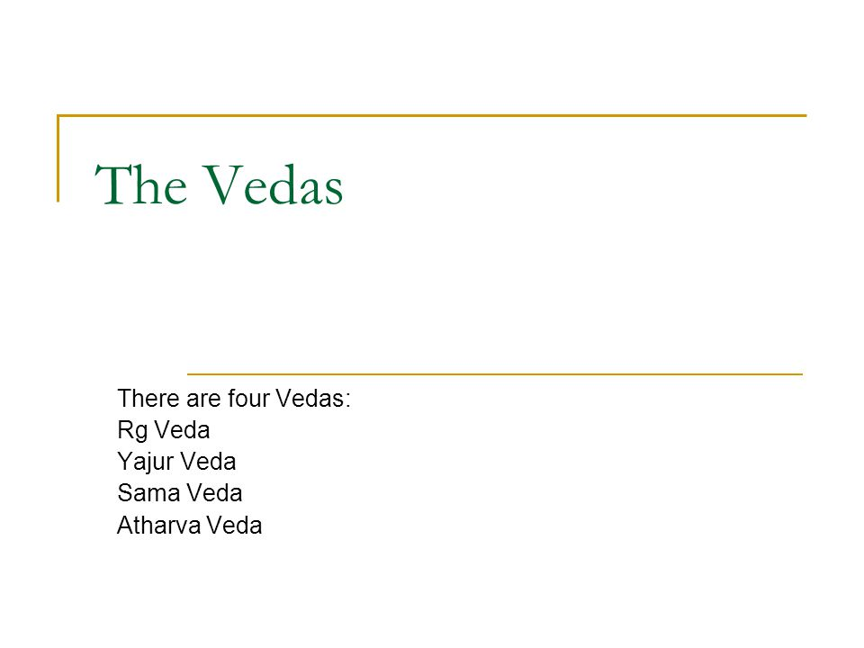 There are four Vedas: Rg Veda Yajur Veda Sama Veda Atharva Veda