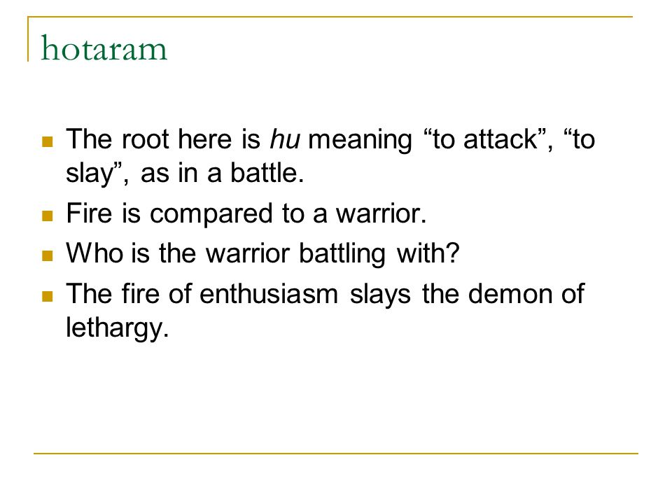 hotaram The root here is hu meaning to attack , to slay , as in a battle. Fire is compared to a warrior.