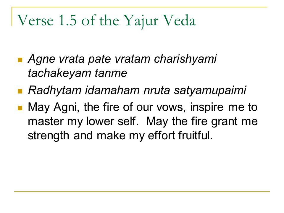 Verse 1.5 of the Yajur Veda Agne vrata pate vratam charishyami tachakeyam tanme. Radhytam idamaham nruta satyamupaimi.