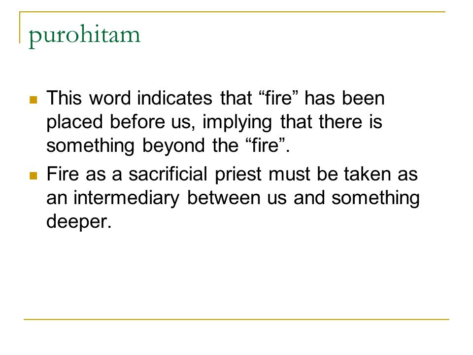 purohitam This word indicates that fire has been placed before us, implying that there is something beyond the fire .