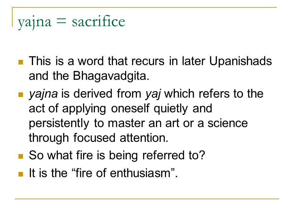 yajna = sacrifice This is a word that recurs in later Upanishads and the Bhagavadgita.