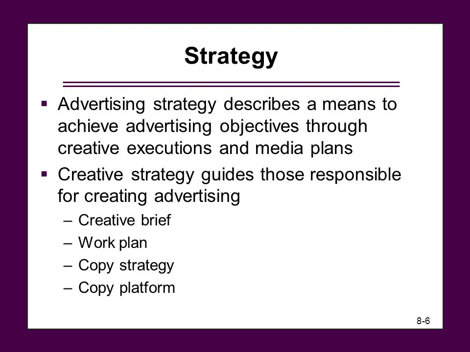 Strategy Advertising strategy describes a means to achieve advertising objectives through creative executions and media plans.