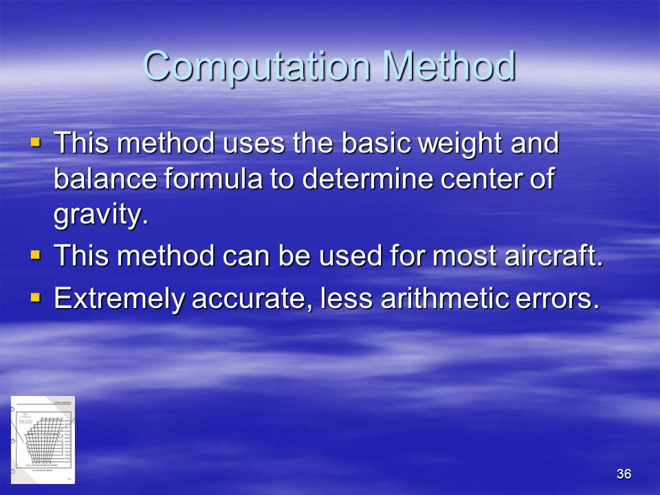 Computation Method This method uses the basic weight and balance formula to determine center of gravity.