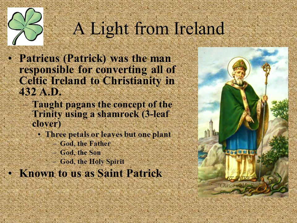 A Light from Ireland Patricus (Patrick) was the man responsible for converting all of Celtic Ireland to Christianity in 432 A.D.