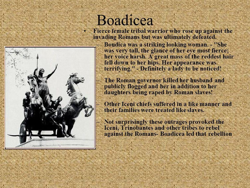 Boadicea Fierce female tribal warrior who rose up against the invading Romans but was ultimately defeated.