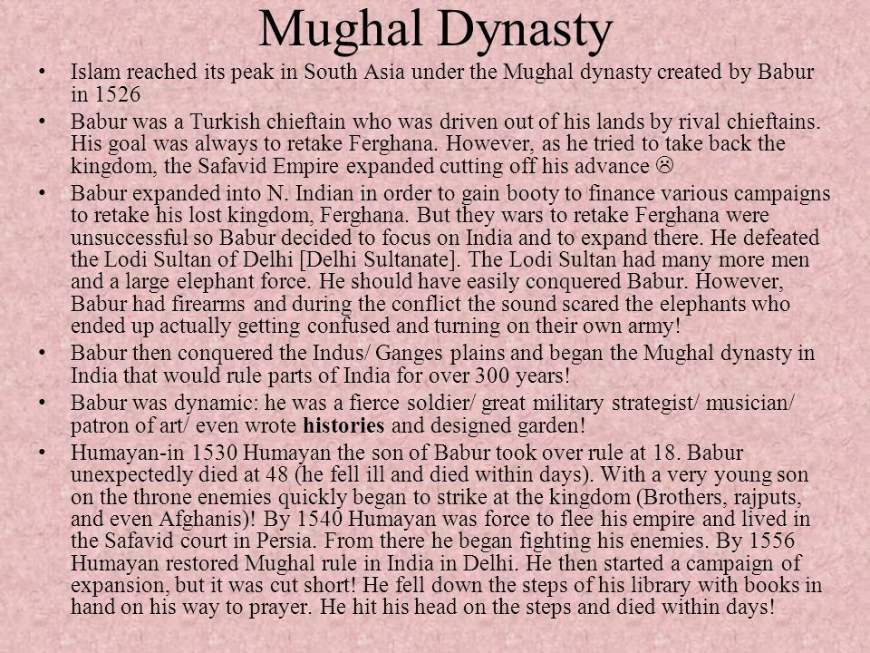 Mughal Dynasty Islam reached its peak in South Asia under the Mughal dynasty created by Babur in 1526.