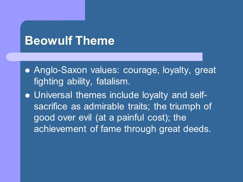 Beowulf Theme Anglo-Saxon values: courage, loyalty, great fighting ability, fatalism.