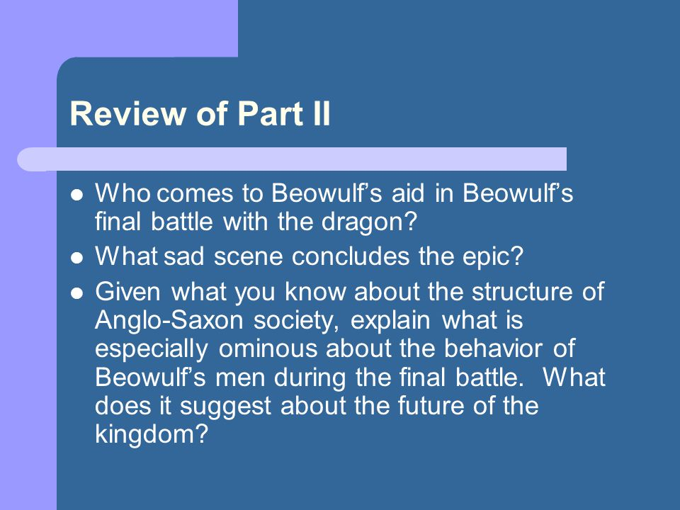 Review of Part II Who comes to Beowulf's aid in Beowulf's final battle with the dragon What sad scene concludes the epic