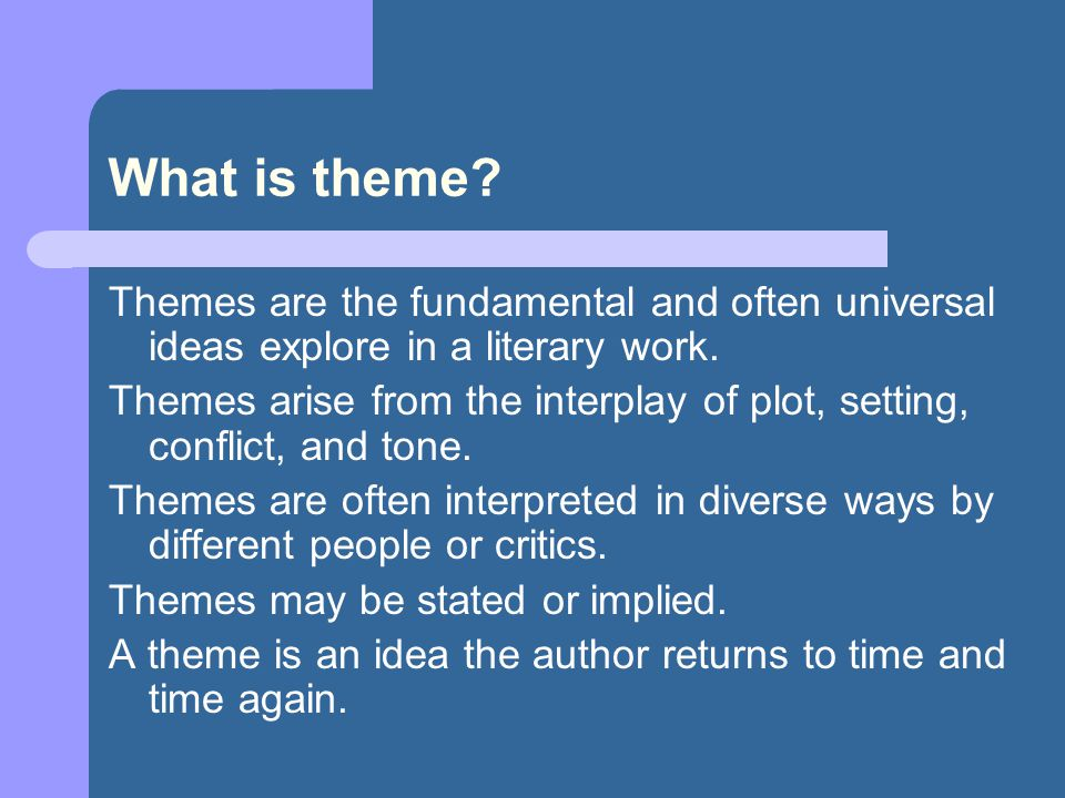 What is theme Themes are the fundamental and often universal ideas explore in a literary work.