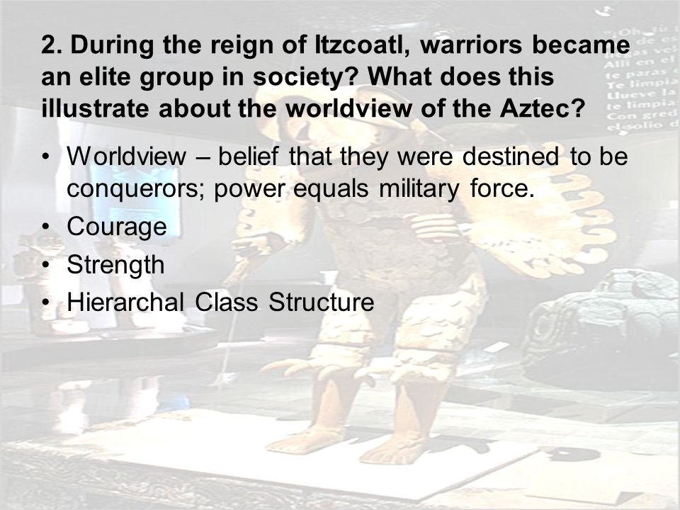 2. During the reign of Itzcoatl, warriors became an elite group in society What does this illustrate about the worldview of the Aztec