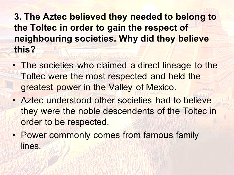3. The Aztec believed they needed to belong to the Toltec in order to gain the respect of neighbouring societies. Why did they believe this