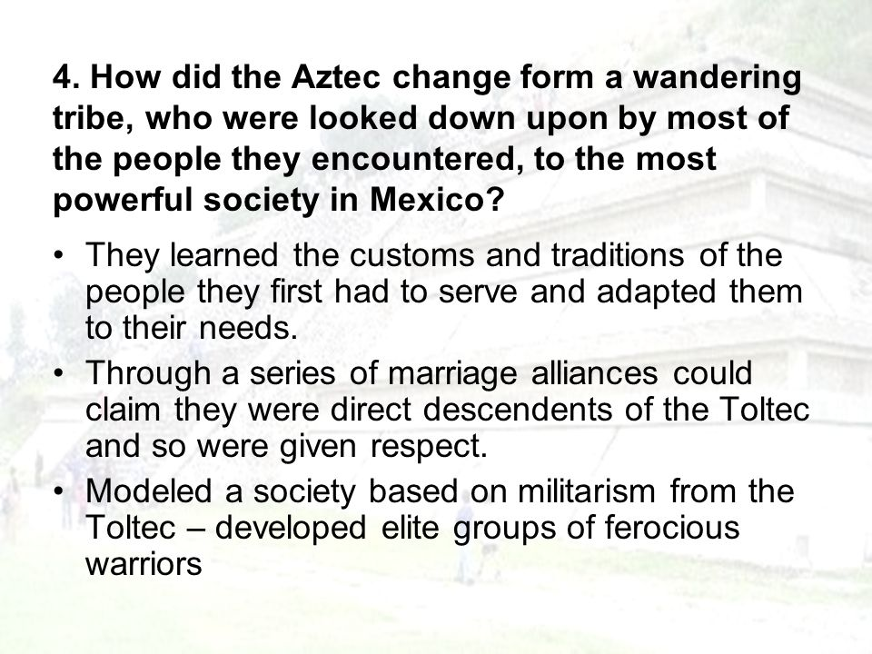 4. How did the Aztec change form a wandering tribe, who were looked down upon by most of the people they encountered, to the most powerful society in Mexico