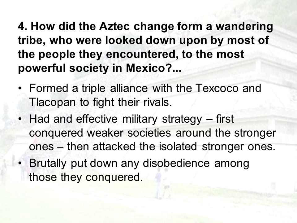 4. How did the Aztec change form a wandering tribe, who were looked down upon by most of the people they encountered, to the most powerful society in Mexico ...