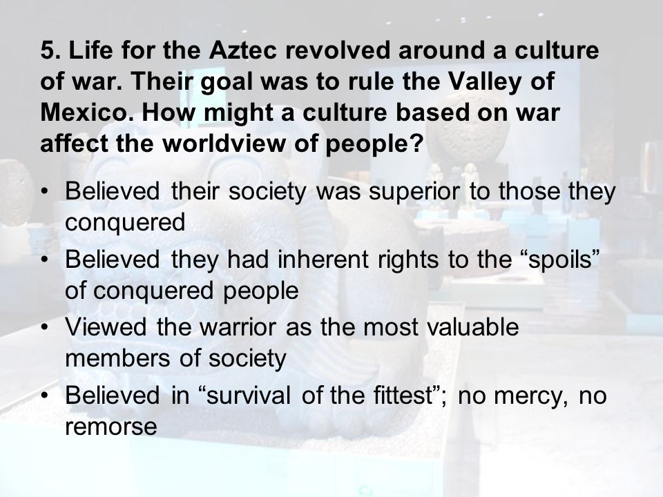 5. Life for the Aztec revolved around a culture of war