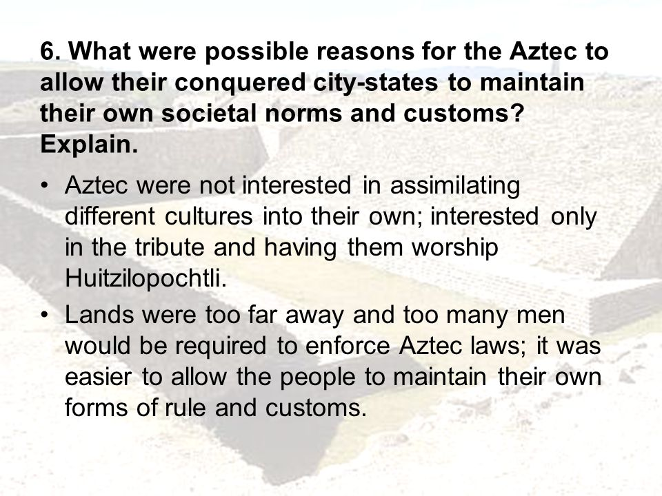 6. What were possible reasons for the Aztec to allow their conquered city-states to maintain their own societal norms and customs Explain.