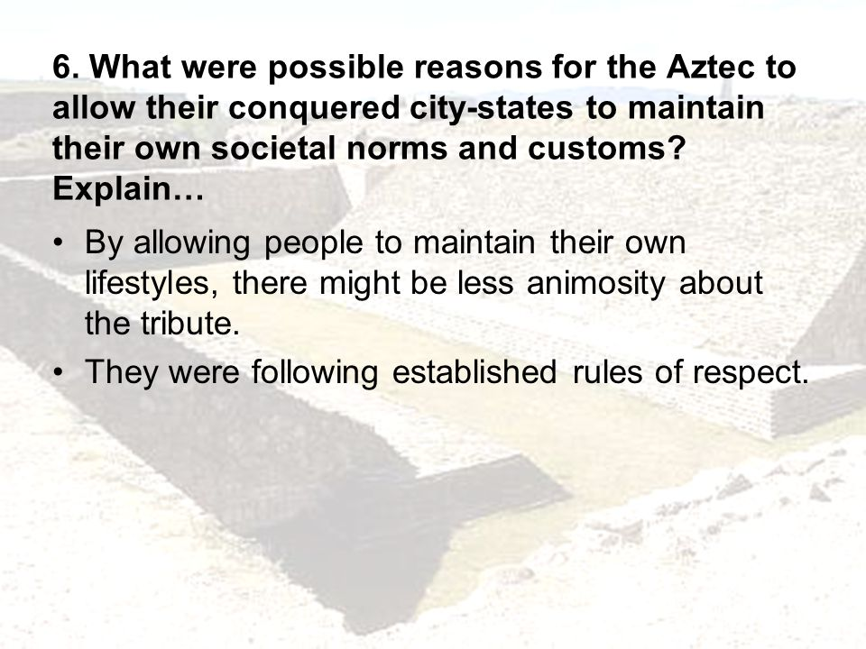 6. What were possible reasons for the Aztec to allow their conquered city-states to maintain their own societal norms and customs Explain…