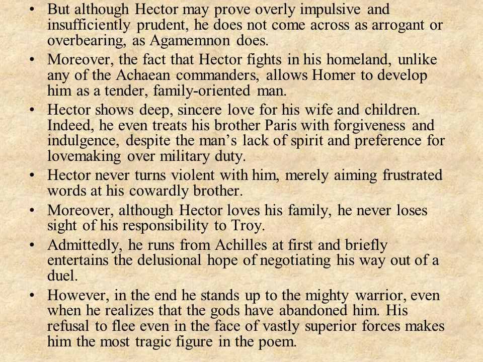 But although Hector may prove overly impulsive and insufficiently prudent, he does not come across as arrogant or overbearing, as Agamemnon does.