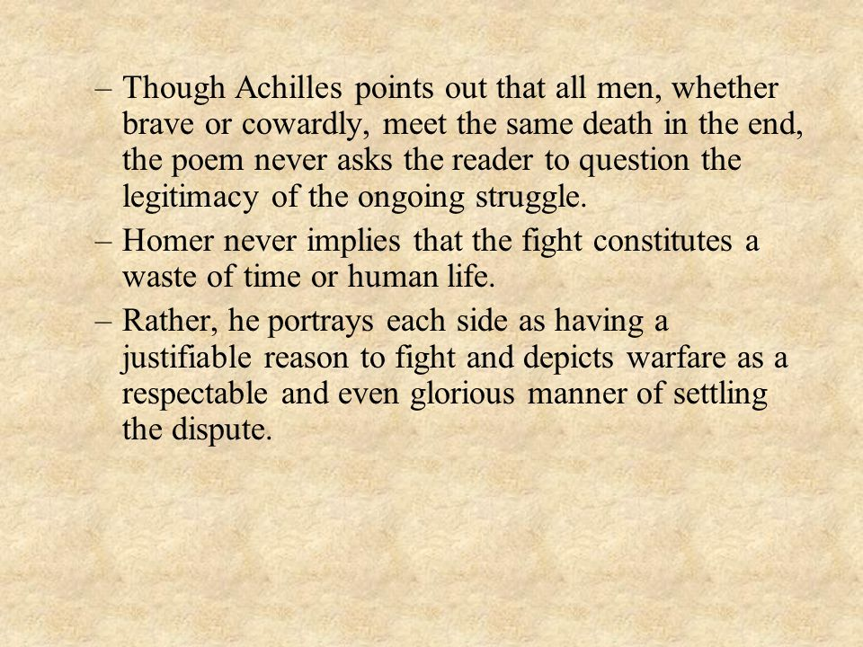 Though Achilles points out that all men, whether brave or cowardly, meet the same death in the end, the poem never asks the reader to question the legitimacy of the ongoing struggle.