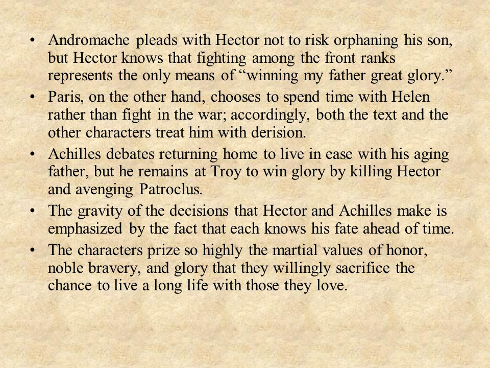 Andromache pleads with Hector not to risk orphaning his son, but Hector knows that fighting among the front ranks represents the only means of winning my father great glory.
