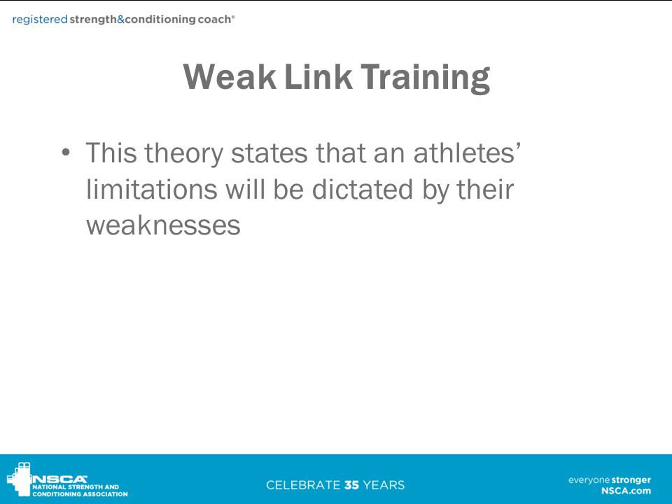 Weak Link Training This theory states that an athletes' limitations will be dictated by their weaknesses.