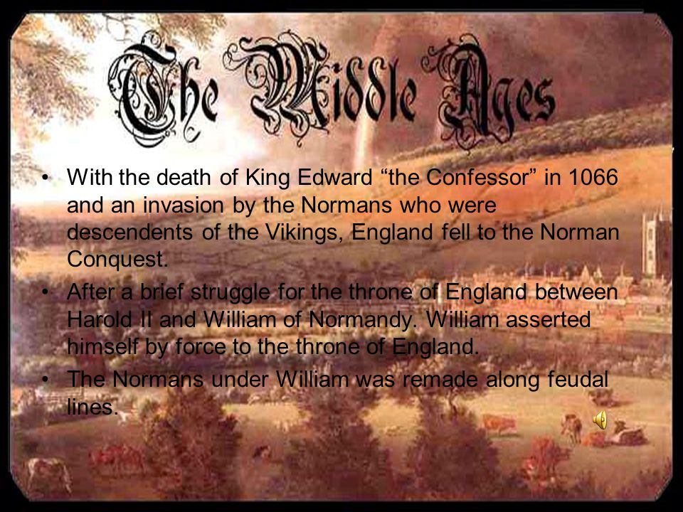 With the death of King Edward the Confessor in 1066 and an invasion by the Normans who were descendents of the Vikings, England fell to the Norman Conquest.