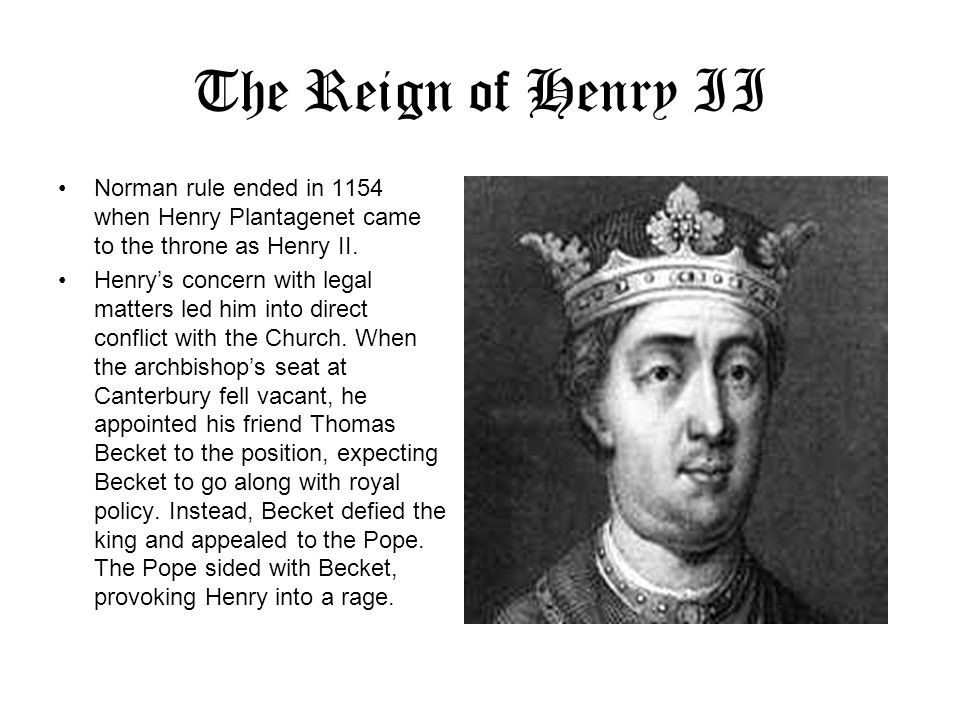 The Reign of Henry II Norman rule ended in 1154 when Henry Plantagenet came to the throne as Henry II.