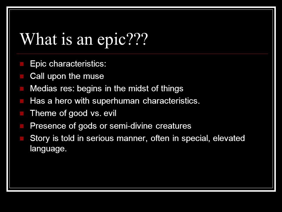 What is an epic Epic characteristics: Call upon the muse