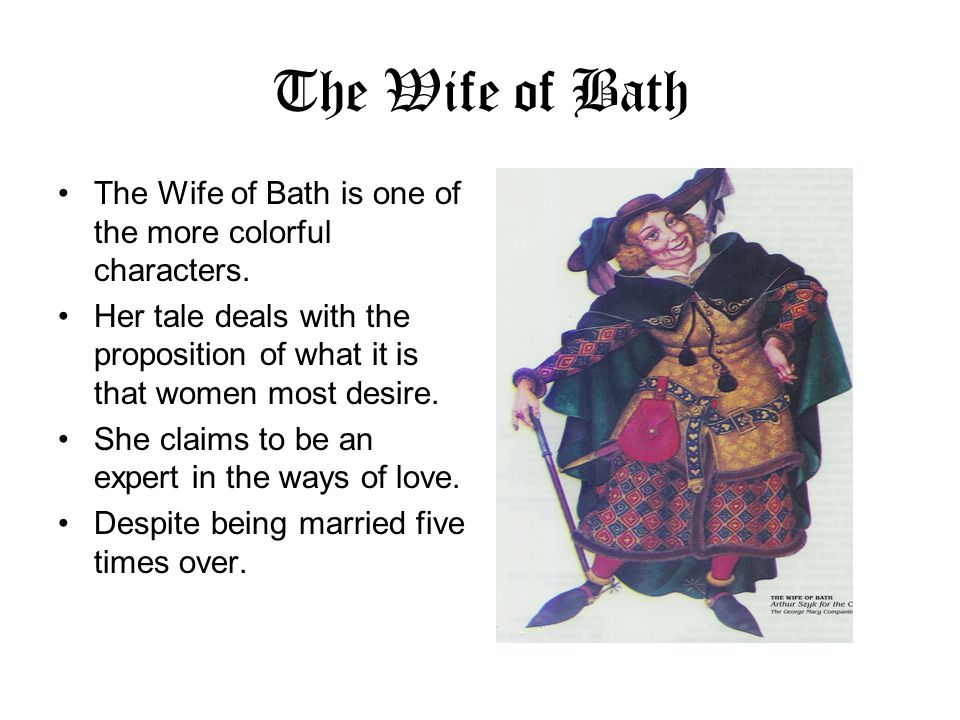 The Wife of Bath The Wife of Bath is one of the more colorful characters. Her tale deals with the proposition of what it is that women most desire.