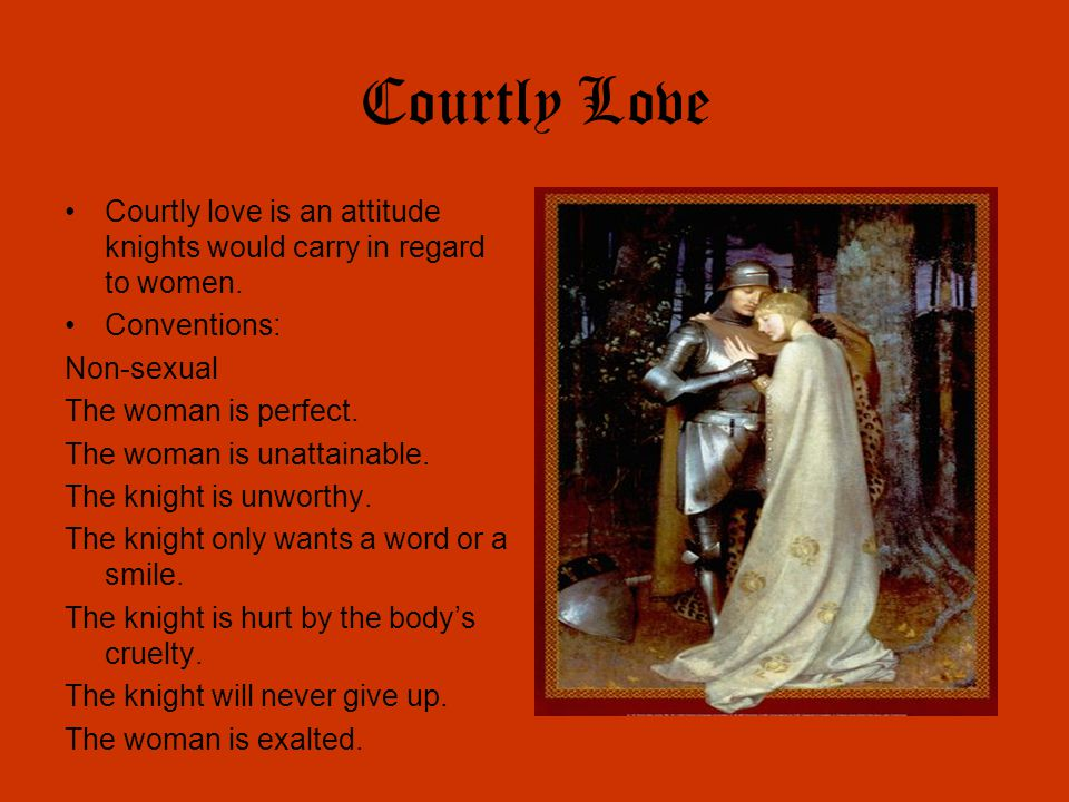 Courtly Love Courtly love is an attitude knights would carry in regard to women. Conventions: Non-sexual.