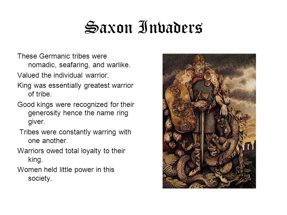Saxon Invaders These Germanic tribes were nomadic, seafaring, and warlike. Valued the individual warrior.