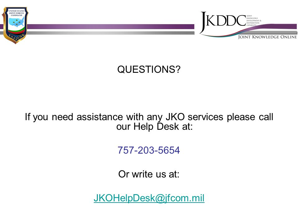 QUESTIONS If you need assistance with any JKO services please call our Help Desk at: 757-203-5654.