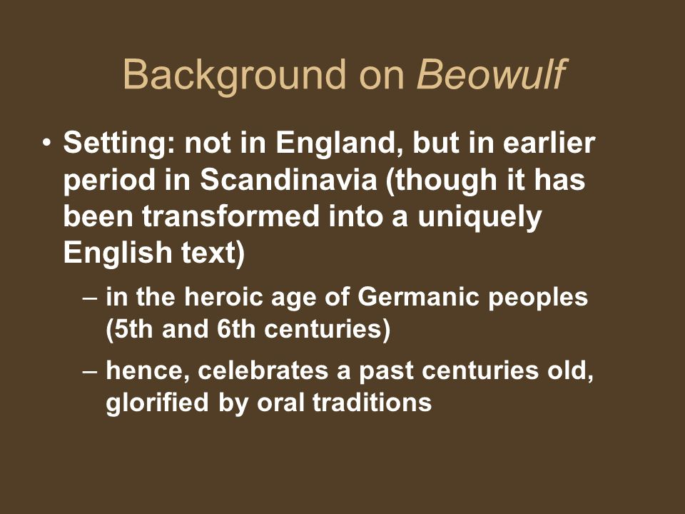 Background on Beowulf Setting: not in England, but in earlier period in Scandinavia (though it has been transformed into a uniquely English text)