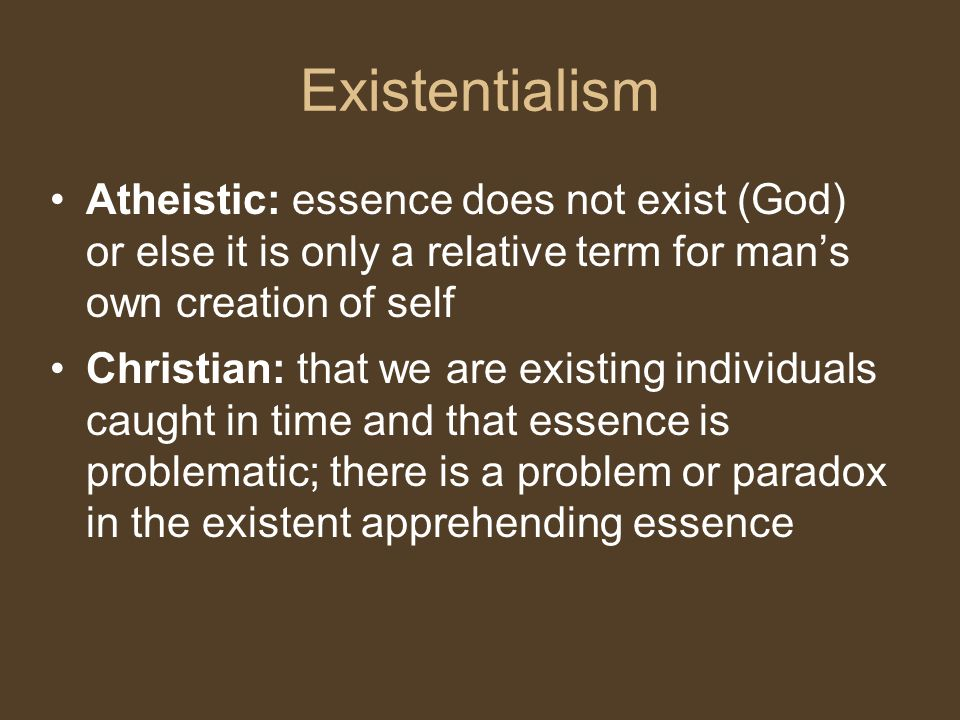 Existentialism Atheistic: essence does not exist (God) or else it is only a relative term for man's own creation of self.