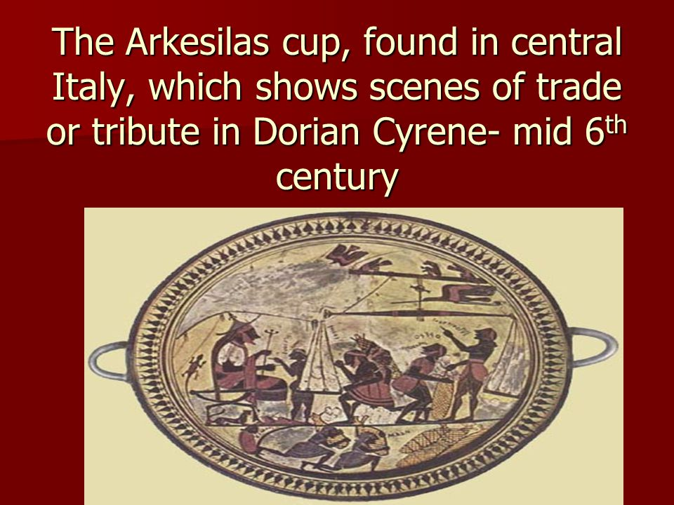 The Arkesilas cup, found in central Italy, which shows scenes of trade or tribute in Dorian Cyrene- mid 6th century