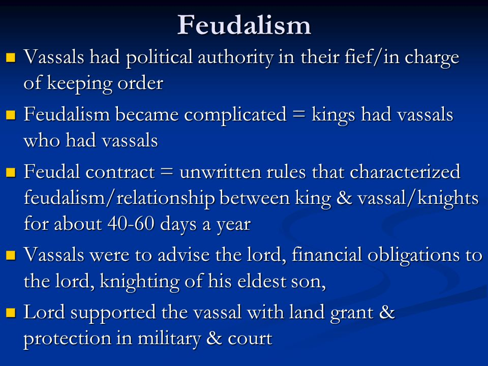 Feudalism Vassals had political authority in their fief/in charge of keeping order. Feudalism became complicated = kings had vassals who had vassals.