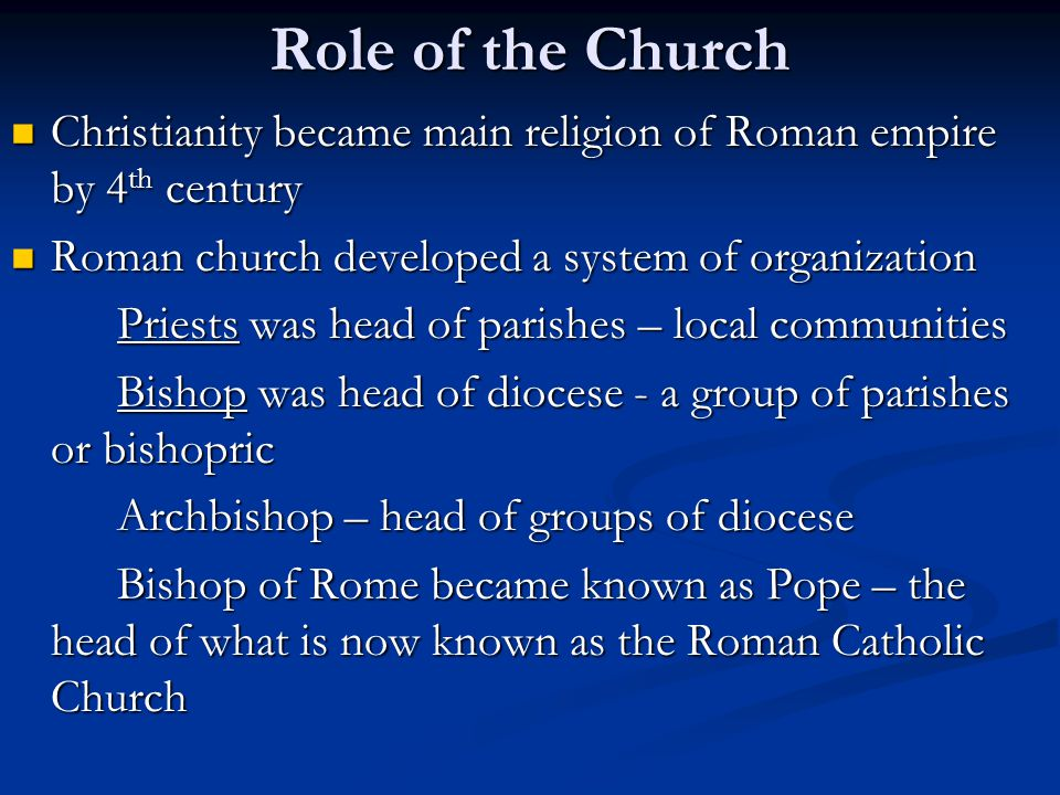 Role of the Church Christianity became main religion of Roman empire by 4th century. Roman church developed a system of organization.
