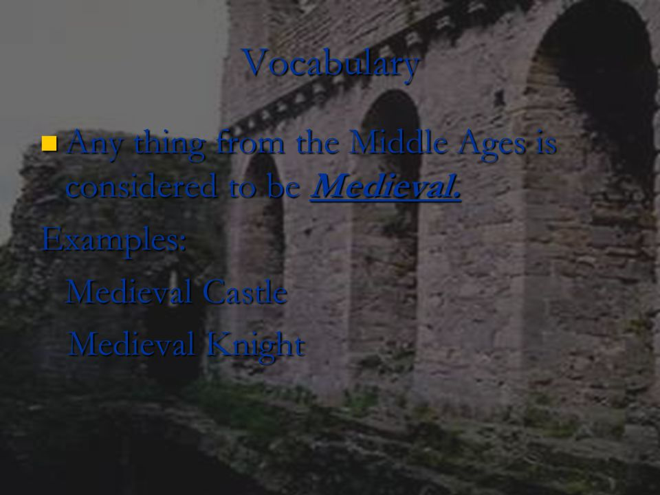 Vocabulary Any thing from the Middle Ages is considered to be Medieval. Examples: Medieval Castle.