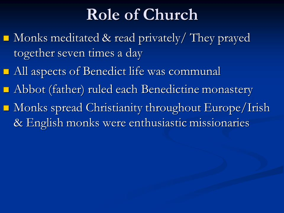 Role of Church Monks meditated & read privately/ They prayed together seven times a day. All aspects of Benedict life was communal.