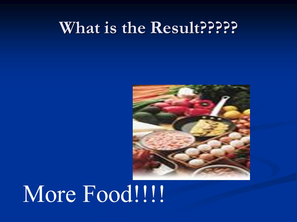 What is the Result More Food!!!!