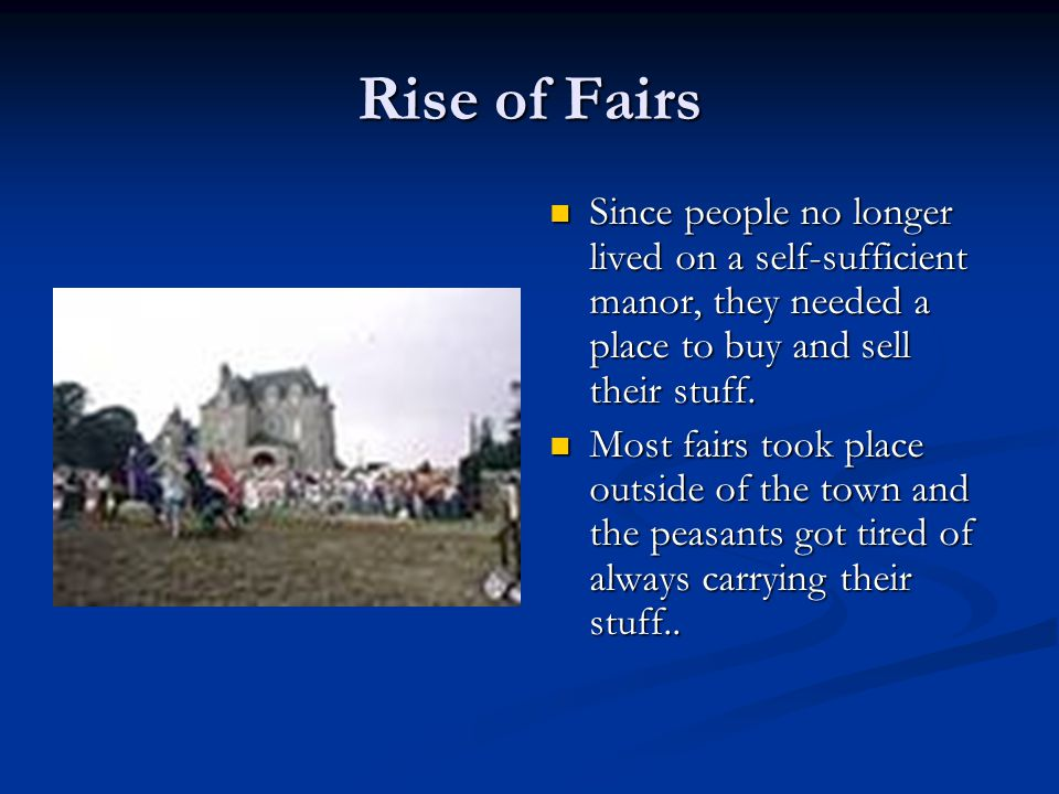 Rise of Fairs Since people no longer lived on a self-sufficient manor, they needed a place to buy and sell their stuff.
