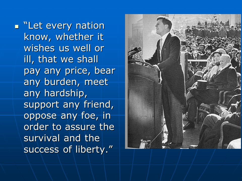 Let every nation know, whether it wishes us well or ill, that we shall pay any price, bear any burden, meet any hardship, support any friend, oppose any foe, in order to assure the survival and the success of liberty.
