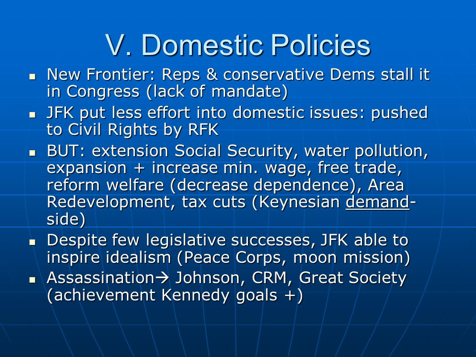 V. Domestic Policies New Frontier: Reps & conservative Dems stall it in Congress (lack of mandate)