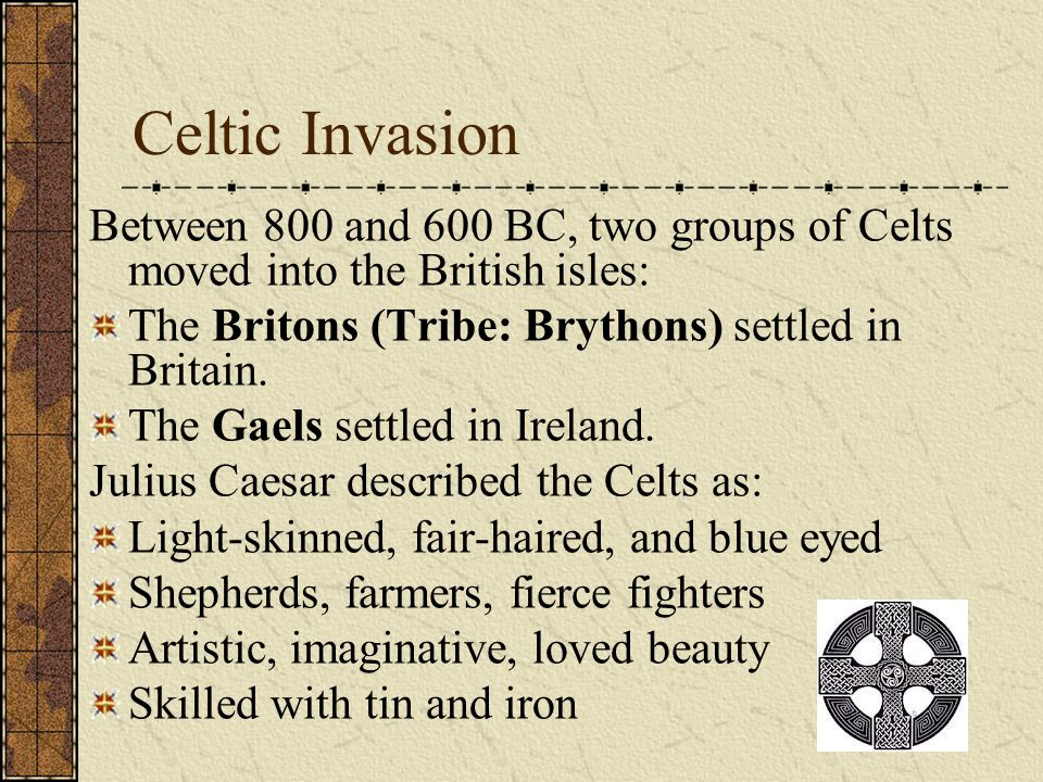 Celtic Invasion Between 800 and 600 BC, two groups of Celts moved into the British isles: The Britons (Tribe: Brythons) settled in Britain.
