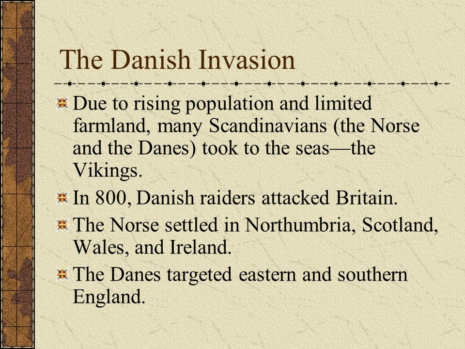 The Danish Invasion Due to rising population and limited farmland, many Scandinavians (the Norse and the Danes) took to the seas—the Vikings.