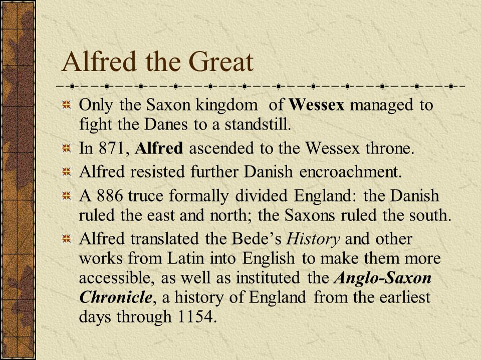 Alfred the Great Only the Saxon kingdom of Wessex managed to fight the Danes to a standstill. In 871, Alfred ascended to the Wessex throne.