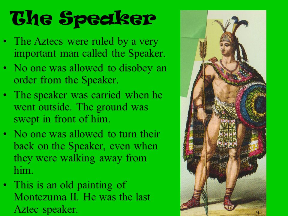 The Speaker The Aztecs were ruled by a very important man called the Speaker. No one was allowed to disobey an order from the Speaker.