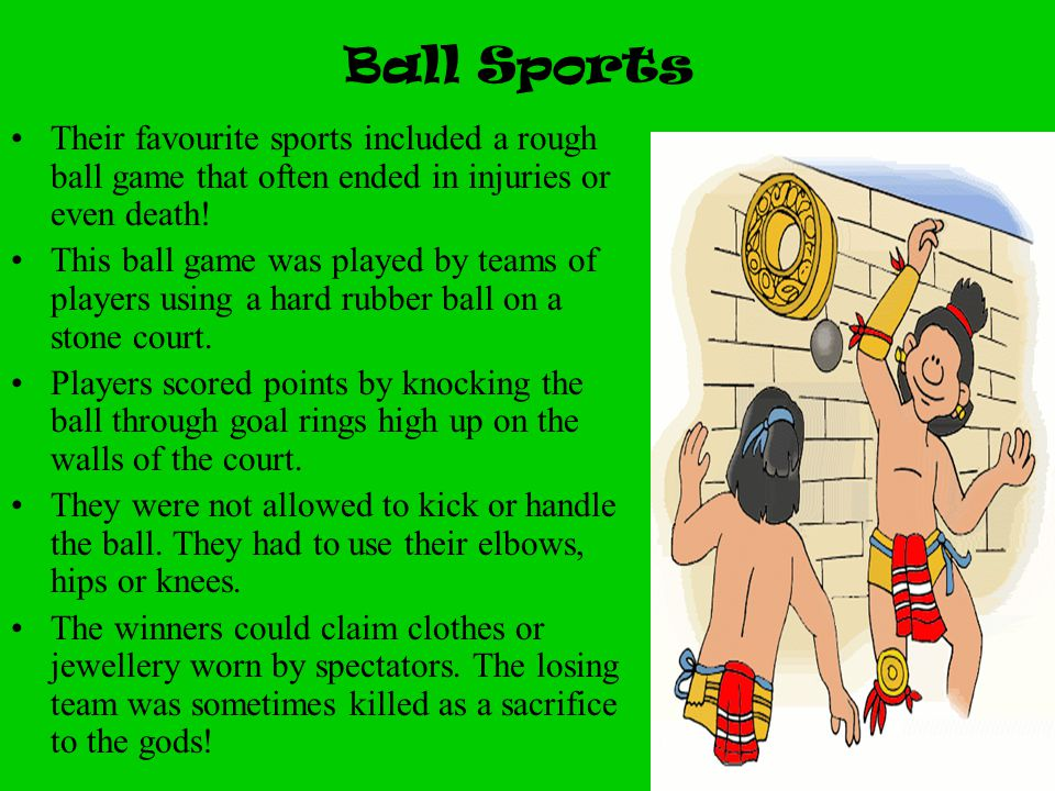 Ball Sports Their favourite sports included a rough ball game that often ended in injuries or even death!
