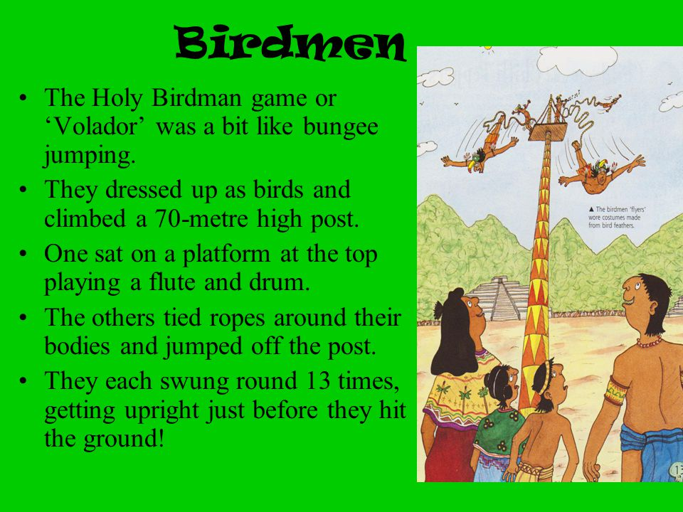 Birdmen The Holy Birdman game or 'Volador' was a bit like bungee jumping. They dressed up as birds and climbed a 70-metre high post.