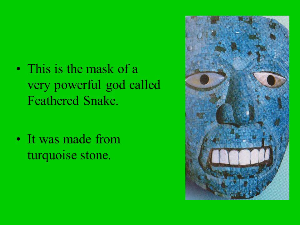 This is the mask of a very powerful god called Feathered Snake.