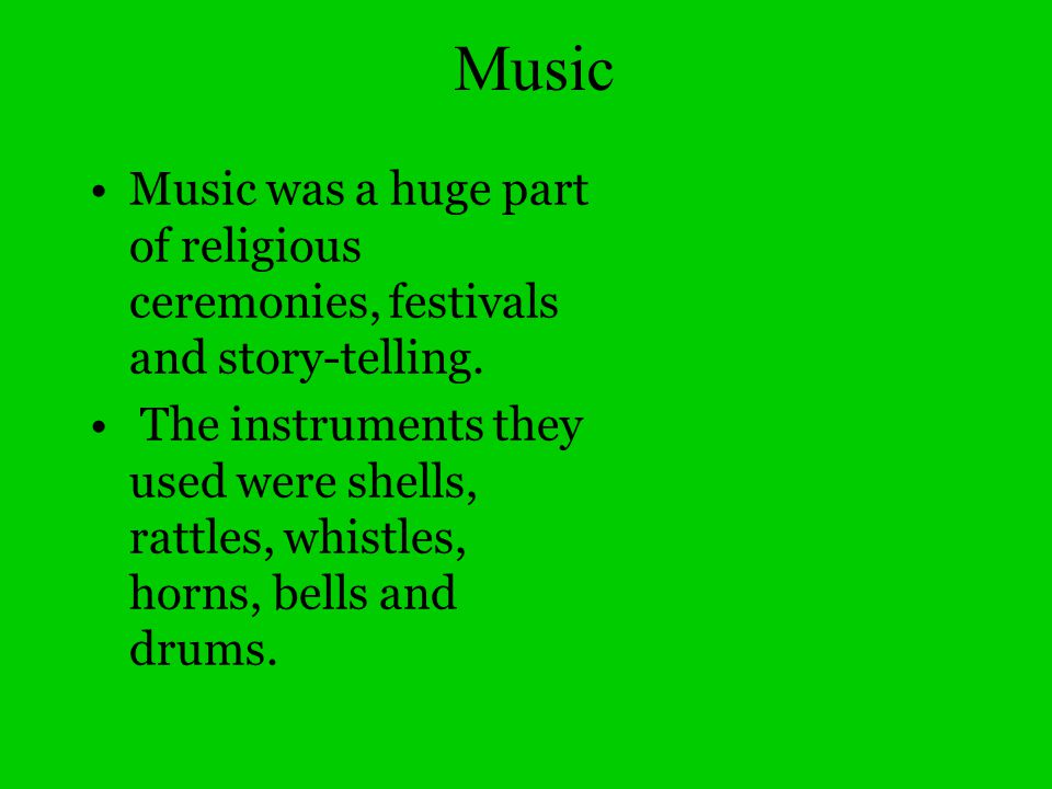 Music Music was a huge part of religious ceremonies, festivals and story-telling.